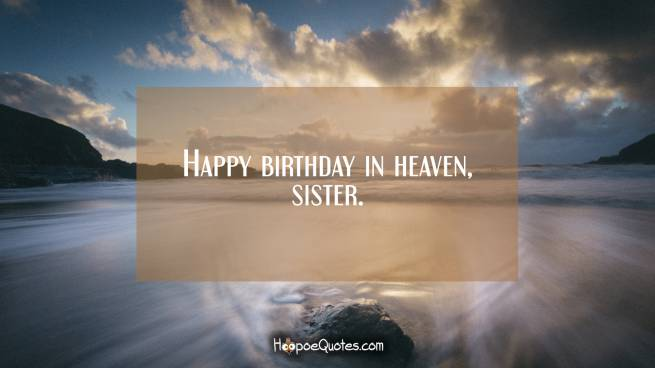 Happy birthday in heaven, sister.
