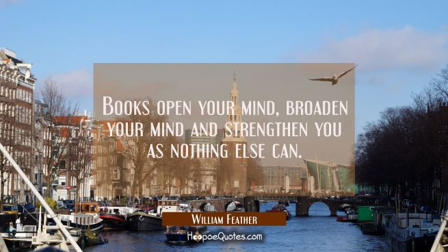 Books open your mind broaden your mind and strengthen you as nothing else can.