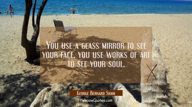 You use a glass mirror to see your face, you use works of art to see your soul.