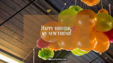 Happy birthday, my new friend! Birthday Quotes