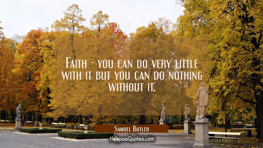 Faith - you can do very little with it but you can do nothing without it. Samuel Butler Quotes