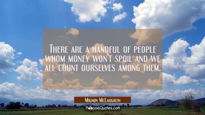 There are a handful of people whom money won't spoil and we all count ourselves among them.