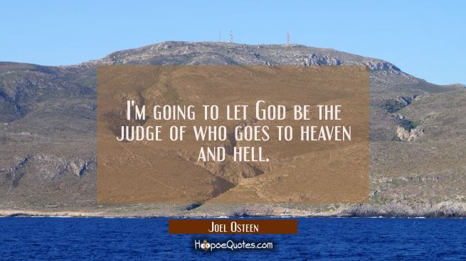 I'm going to let God be the judge of who goes to heaven and hell.