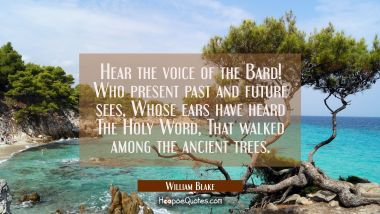 Hear the voice of the Bard! / Who present past and future sees, / Whose ears have heard/ The Holy W William Blake Quotes