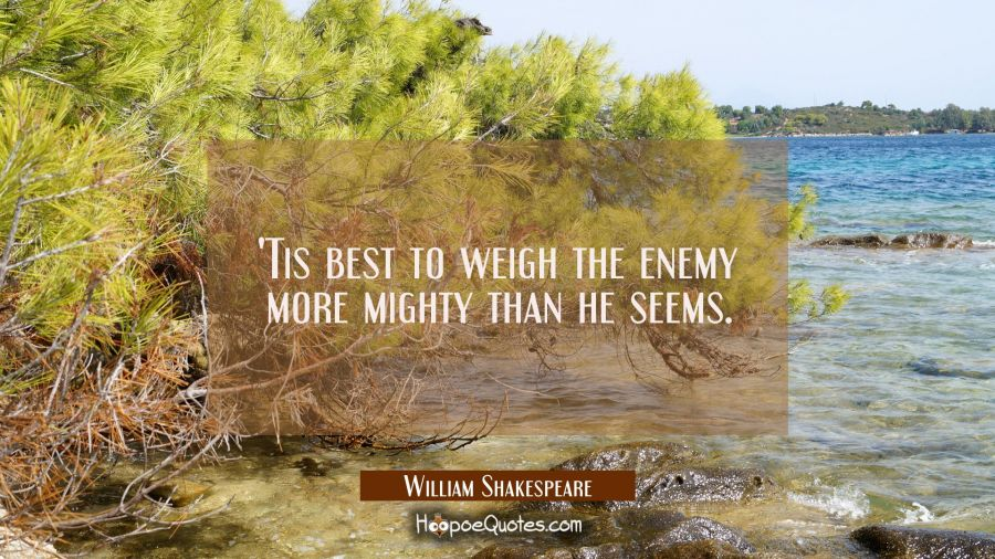 'Tis best to weigh the enemy more mighty than he seems. William Shakespeare Quotes
