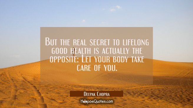 But the real secret to lifelong good health is actually the opposite: Let your body take care of yo