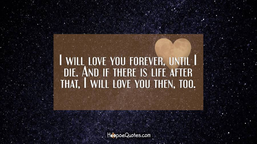 I will love you forever, until I die. And if there is life after that, I will love you then, too. I Love You Quotes