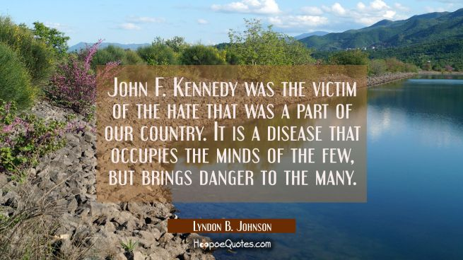 John F. Kennedy was the victim of the hate that was a part of our country. It is a disease that occ