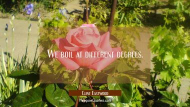 We boil at different degrees.