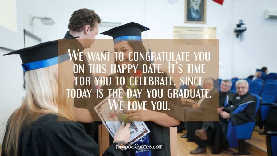 We want to congratulate you on this happy date. It's time for you to celebrate, since today is the day you graduate. We love you. Graduation Quotes