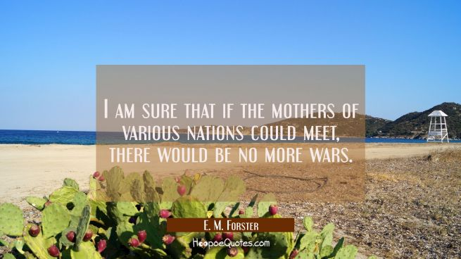 I am sure that if the mothers of various nations could meet there would be no more wars.