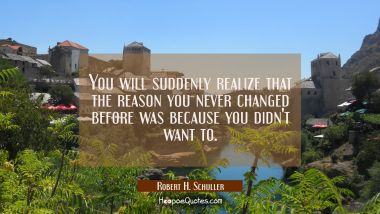 You will suddenly realize that the reason you never changed before was because you didn't want to. Robert H. Schuller Quotes