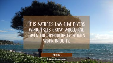 It is nature's law that rivers wind trees grow wood and given the opportunity women work iniquity