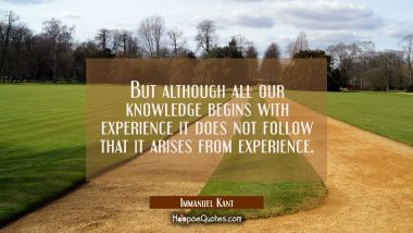 But although all our knowledge begins with experience it does not follow that it arises from experi