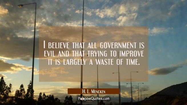 I believe that all government is evil and that trying to improve it is largely a waste of time.