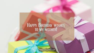 Happy Birthday wishes to my mother! Birthday Quotes