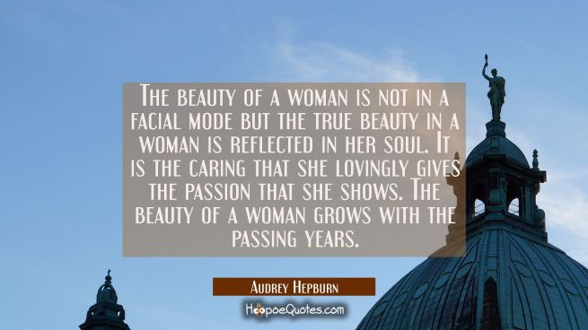 The beauty of a woman is not in a facial mode but the true beauty in a woman is reflected in her so