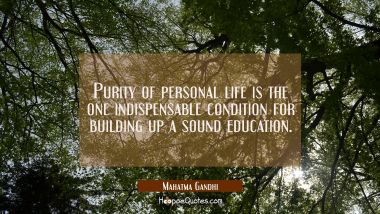 Purity of personal life is the one indispensable condition for building up a sound education.