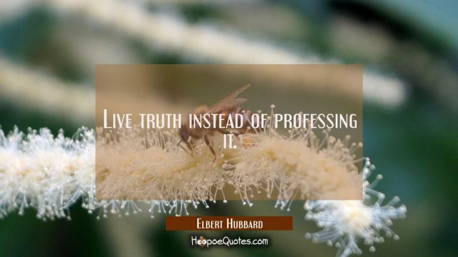 Live truth instead of professing it.