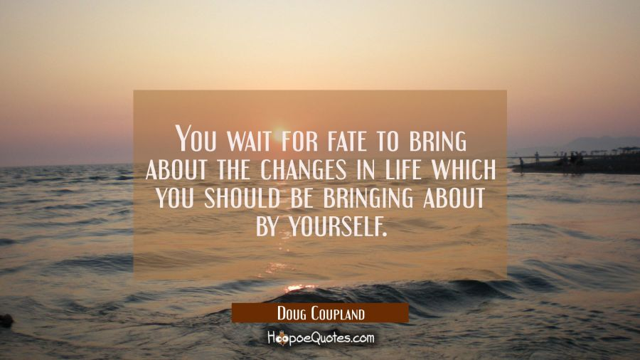 You wait for fate to bring about the changes in life which you should be bringing about by yourself Doug Coupland Quotes