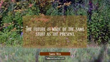 The future is made of the same stuff as the present. Simone Weil Quotes