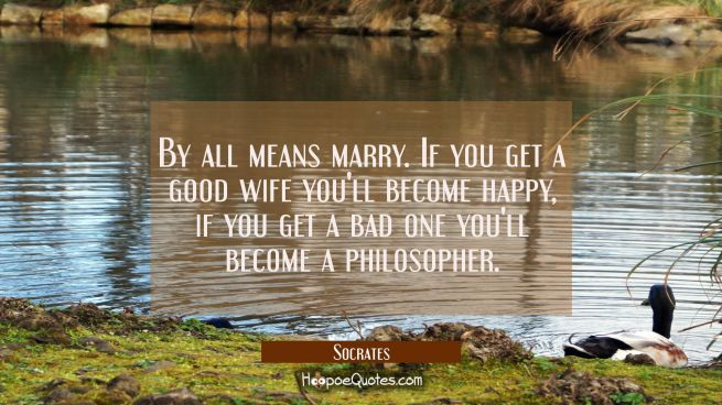 By all means marry. If you get a good wife you'll become happy, if you get a bad one you'll become