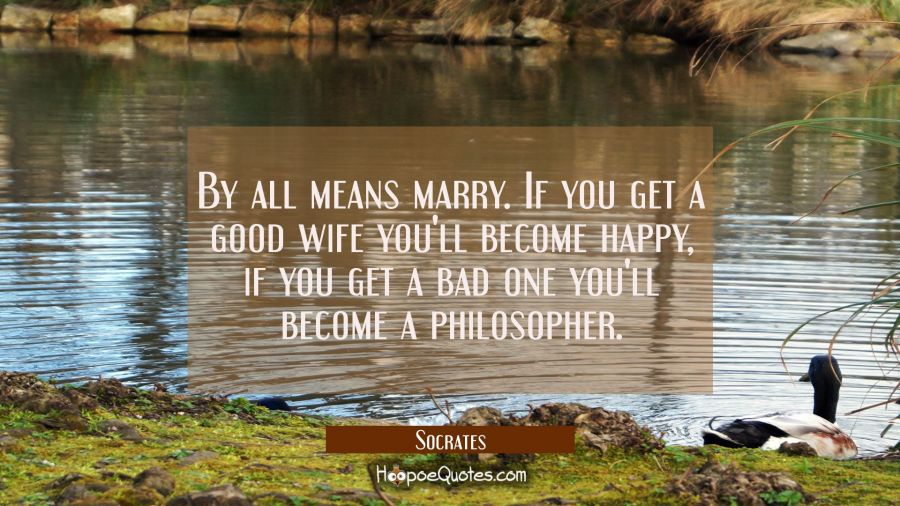 Funny Quote of the Day - By all means marry. If you get a good wife you'll become happy, if you get a bad one you'll become a philosopher. - Socrates