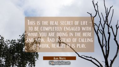 This is the real secret of life – to be completely engaged with what you are doing in the here and now. And instead of calling it work, realize it is play. Alan Watts Quotes