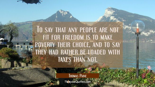To say that any people are not fit for freedom is to make poverty their choice and to say they had
