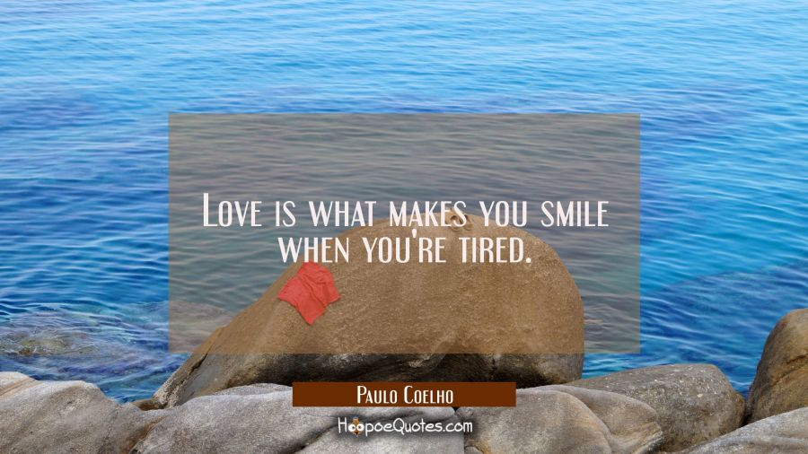 Love is what makes you smile when you're tired.