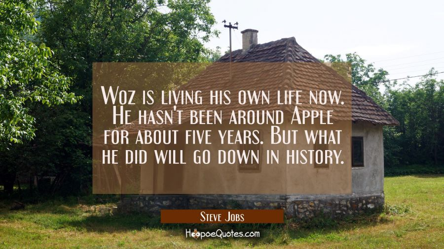 Woz is living his own life now. He hasn't been around Apple for about five years. But what he did w Steve Jobs Quotes