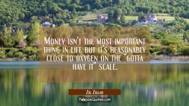 "Money isn't the most important thing in life but it's reasonably close to oxygen on the ""gotta have Zig Ziglar Quotes"