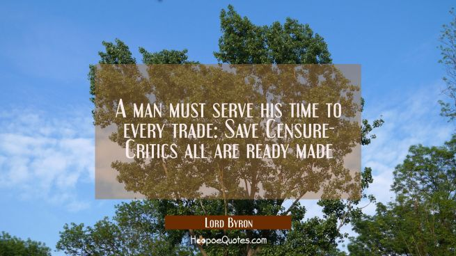 A man must serve his time to every trade: Save Censure- Critics all are ready made