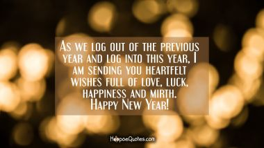 As we log out of the previous year and log into this year, I am sending you heartfelt wishes full of love, luck, happiness and mirth. Happy New Year! New Year Quotes