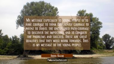 My message especially to young people is to have courage to think differently courage to invent to