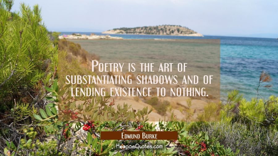 Quote of the Day - Poetry is the art of substantiating shadows and of lending existence to nothing. - Edmund Burke