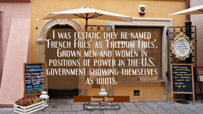 I was ecstatic they re-named 'French Fries' as 'Freedom Fries'. Grown men and women in positions of