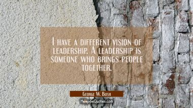 I have a different vision of leadership. A leadership is someone who brings people together. George W. Bush Quotes