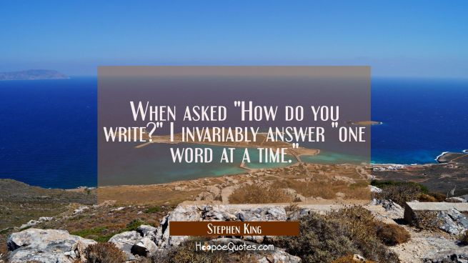 "When asked ""How do you write?"" I invariably answer ""one word at a time."""