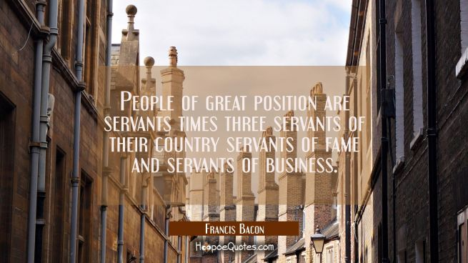 People of great position are servants times three servants of their country servants of fame and se