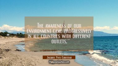 The awareness of our environment came progressively in all countries with different outlets. Jacques Yves Cousteau Quotes