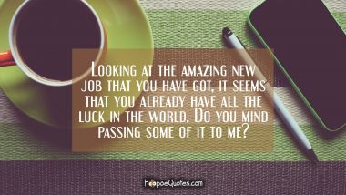 Looking at the amazing new job that you have got, it seems that you already have all the luck in the world. Do you mind passing some of it to me? New Job Quotes