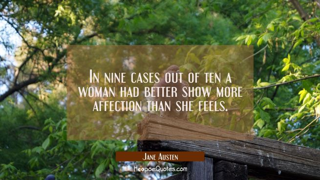In nine cases out of ten a woman had better show more affection than she feels.