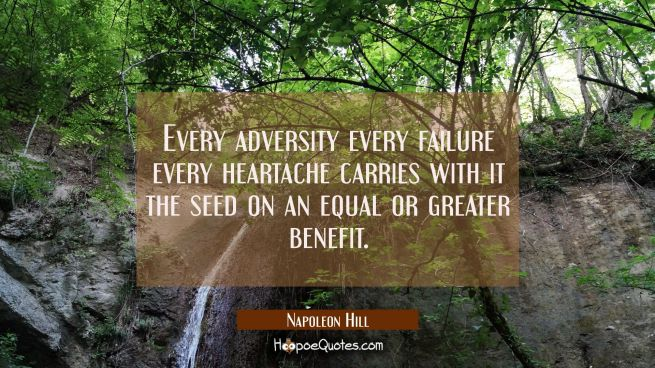 Every adversity every failure every heartache carries with it the seed on an equal or greater benef