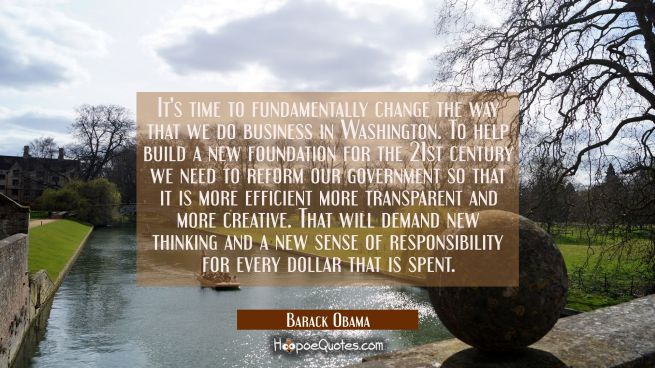 It's time to fundamentally change the way that we do business in Washington. To help build a new fo