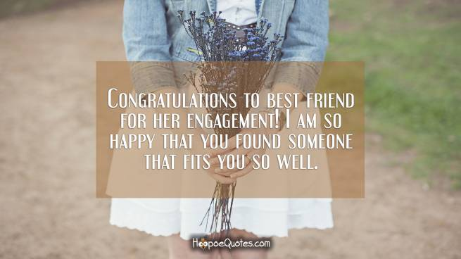 Congratulations to best friend for her engagement! I am so happy that you found someone that fits you so well.