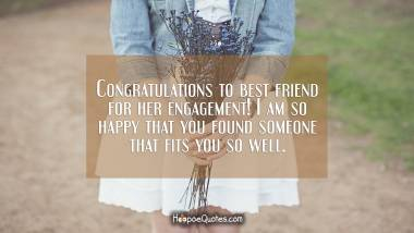 Congratulations to best friend for her engagement! I am so happy that you found someone that fits you so well. Engagement Quotes