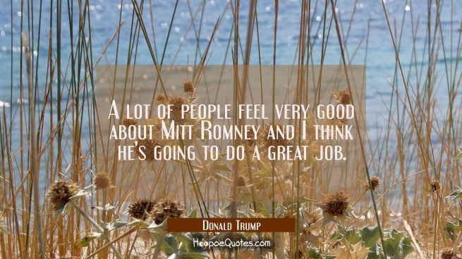 A lot of people feel very good about Mitt Romney and I think he's going to do a great job.