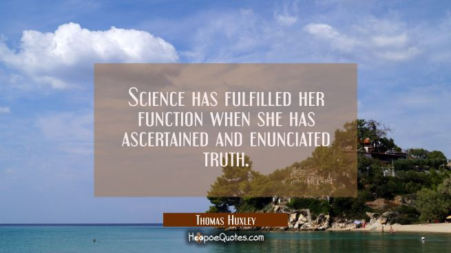 Science has fulfilled her function when she has ascertained and enunciated truth.
