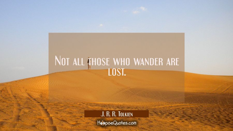 Not all those who wander are lost. J. R. R. Tolkien Quotes
